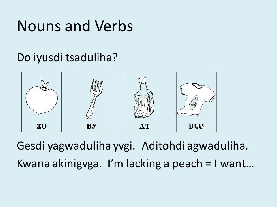 Nouns and Verbs Do iyusdi tsaduliha. Gesdi yagwaduliha yvgi.