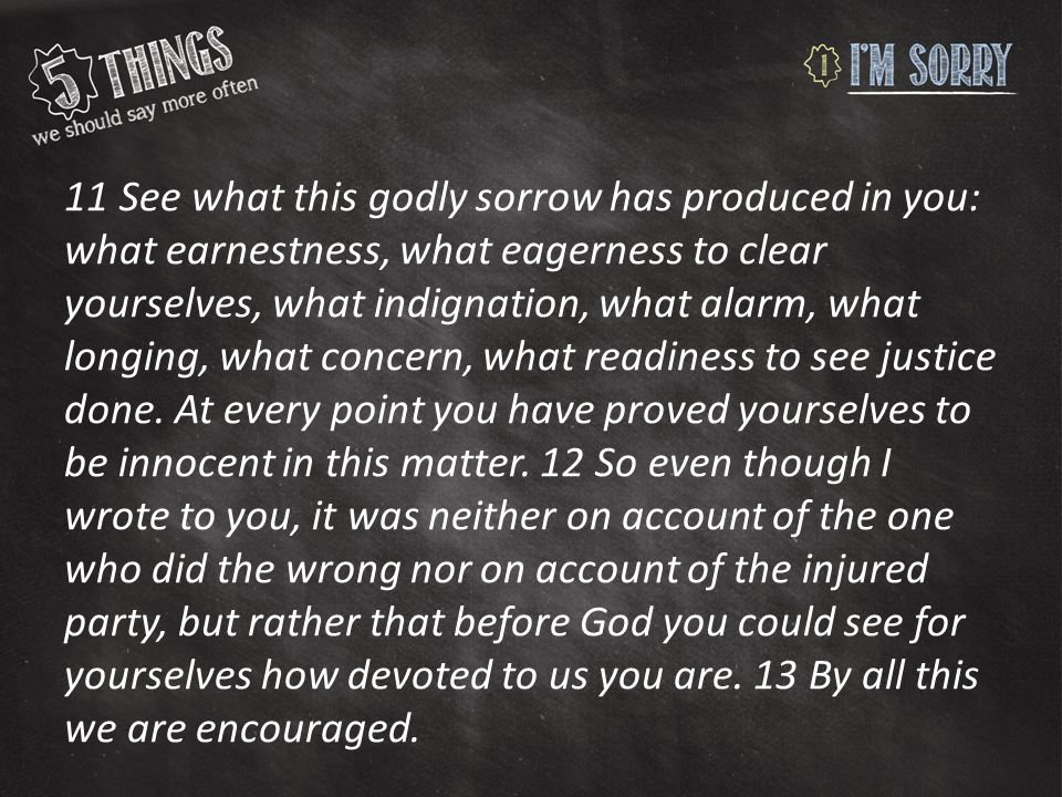 11 See what this godly sorrow has produced in you: what earnestness, what eagerness to clear yourselves, what indignation, what alarm, what longing, w
