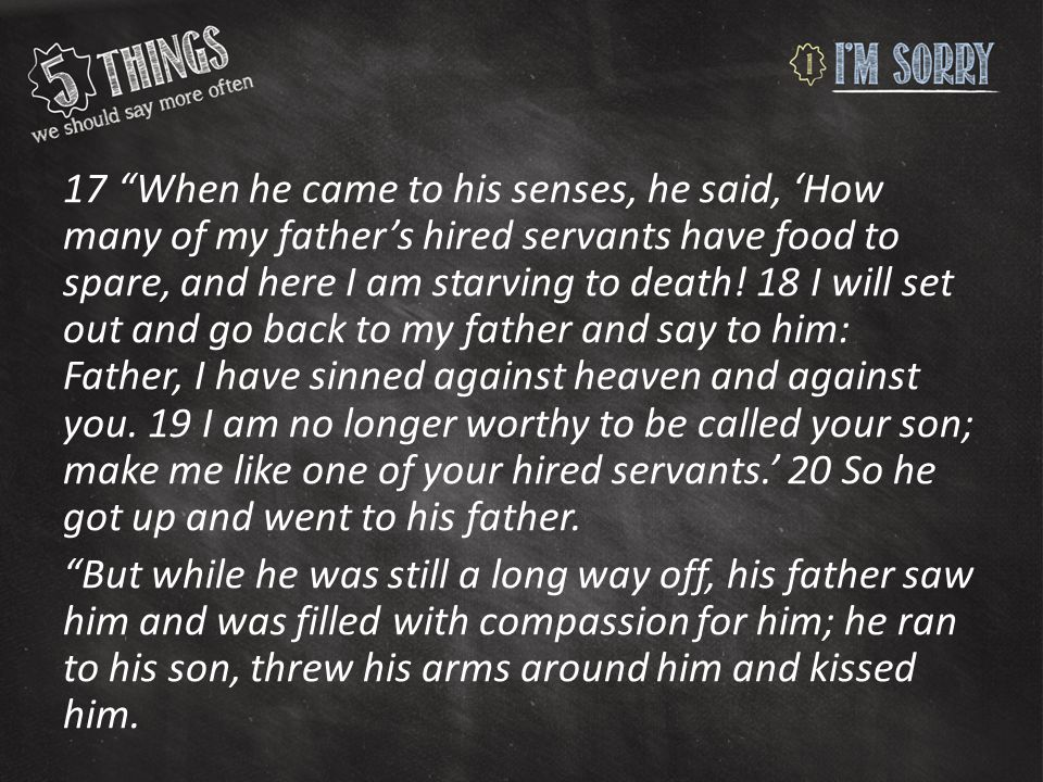 """17 """"When he came to his senses, he said, 'How many of my father's hired servants have food to spare, and here I am starving to death! 18 I will set ou"""