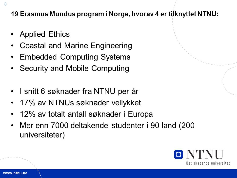 8 19 Erasmus Mundus program i Norge, hvorav 4 er tilknyttet NTNU: Applied Ethics Coastal and Marine Engineering Embedded Computing Systems Security and Mobile Computing I snitt 6 søknader fra NTNU per år 17% av NTNUs søknader vellykket 12% av totalt antall søknader i Europa Mer enn 7000 deltakende studenter i 90 land (200 universiteter)