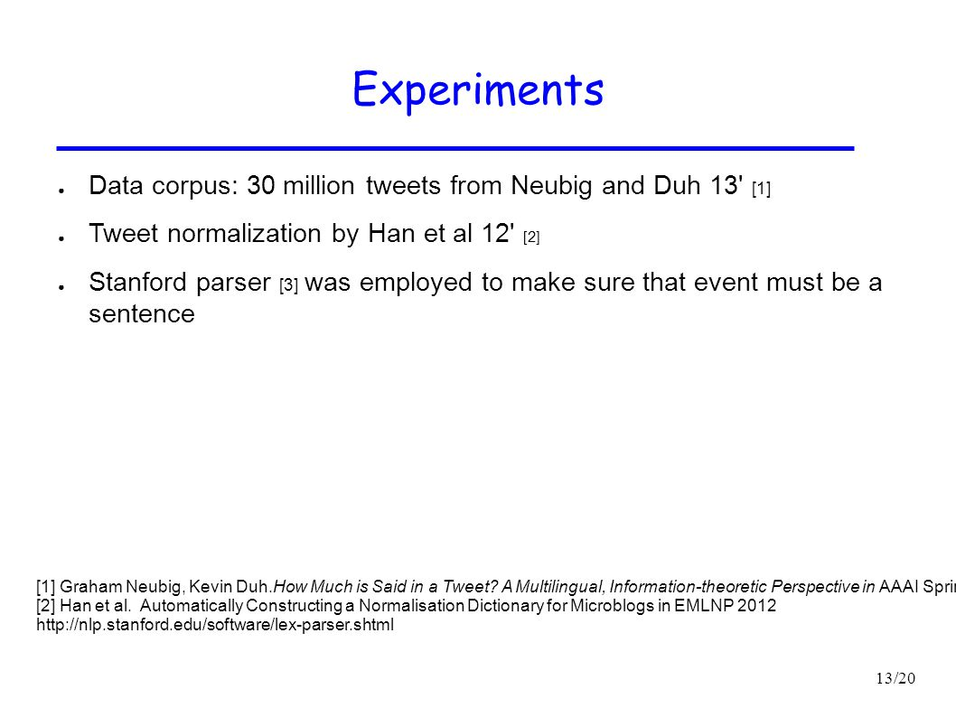 13/20 Experiments ● Data corpus: 30 million tweets from Neubig and Duh 13' [1] ● Tweet normalization by Han et al 12' [2] ● Stanford parser [3] was em