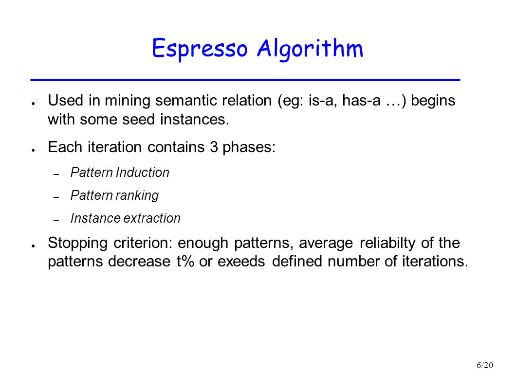 6/20 Espresso Algorithm ● Used in mining semantic relation (eg: is-a, has-a …) begins with some seed instances. ● Each iteration contains 3 phases: –