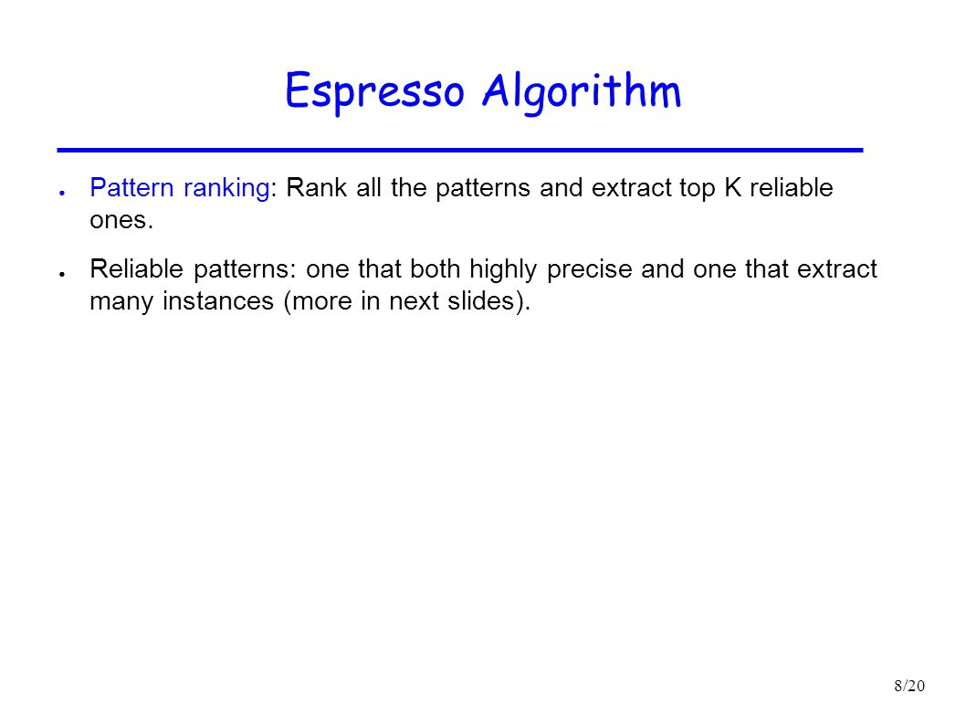 8/20 Espresso Algorithm ● Pattern ranking: Rank all the patterns and extract top K reliable ones. ● Reliable patterns: one that both highly precise an