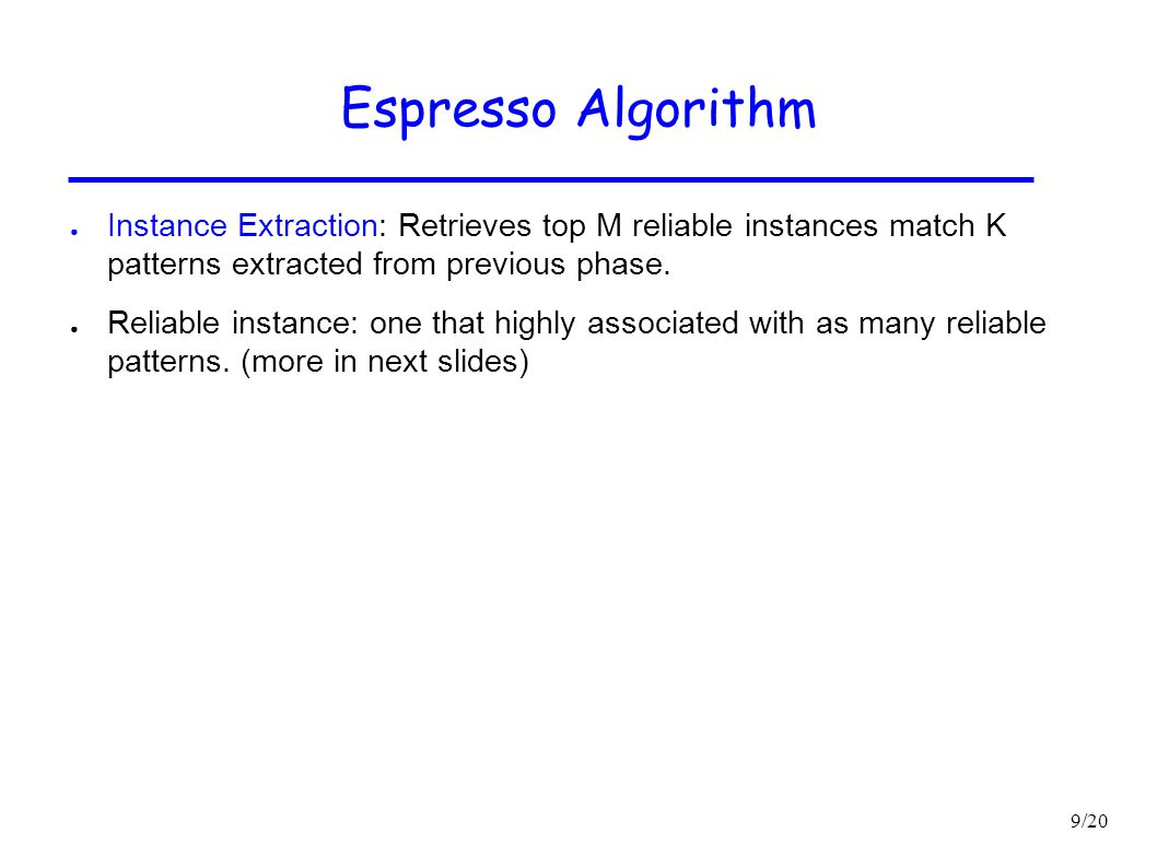 9/20 Espresso Algorithm ● Instance Extraction: Retrieves top M reliable instances match K patterns extracted from previous phase. ● Reliable instance: