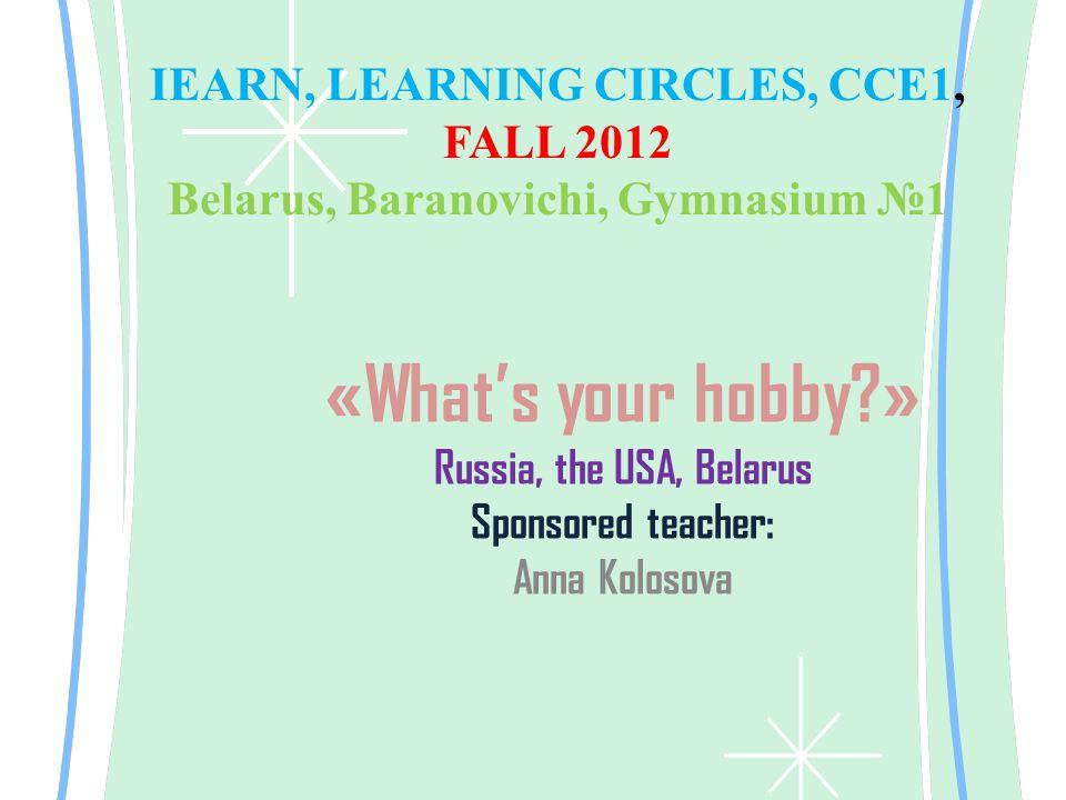 IEARN, LEARNING CIRCLES, CCE1, FALL 2012 Belarus, Baranovichi, Gymnasium №1 «What's your hobby?» Russia, the USA, Belarus Sponsored teacher: Anna Kolosova