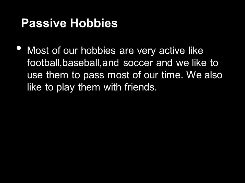 Passive Hobbies Most of our hobbies are very active like football,baseball,and soccer and we like to use them to pass most of our time.