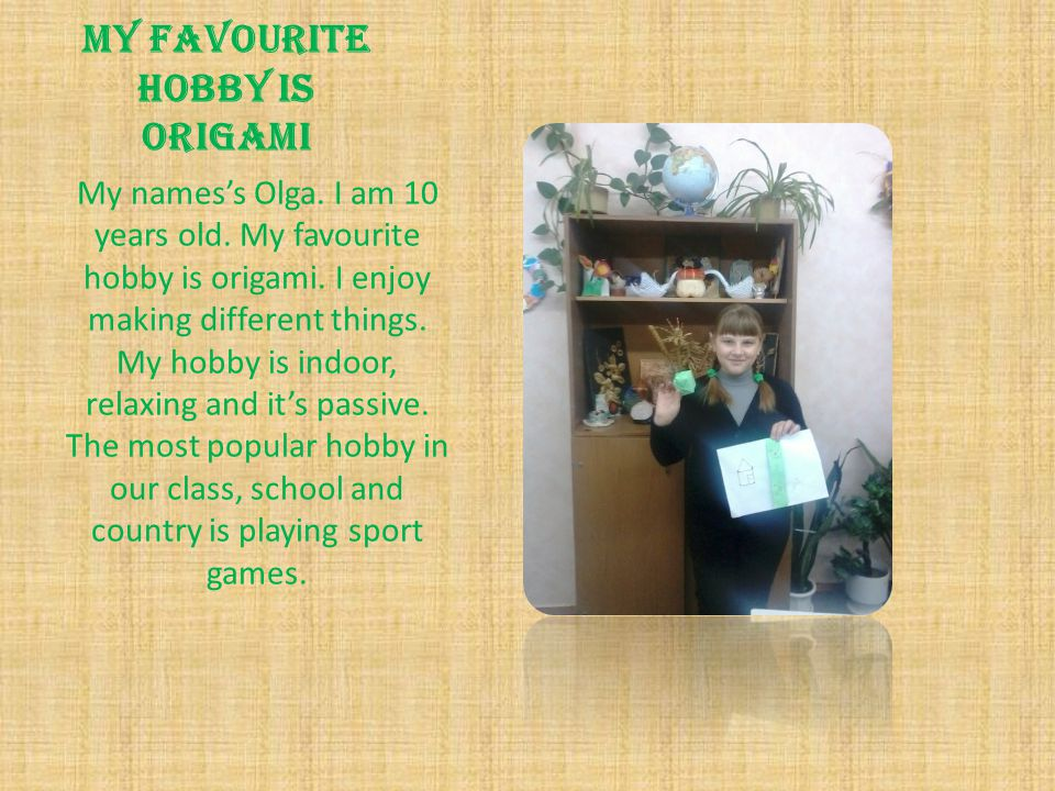 My favourite hobby is origami My names's Olga.I am 10 years old.