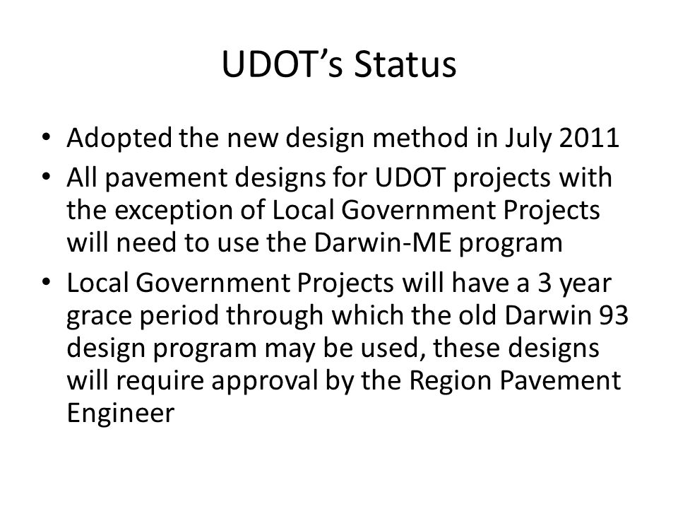UDOT's Status Adopted the new design method in July 2011 All pavement designs for UDOT projects with the exception of Local Government Projects will need to use the Darwin-ME program Local Government Projects will have a 3 year grace period through which the old Darwin 93 design program may be used, these designs will require approval by the Region Pavement Engineer