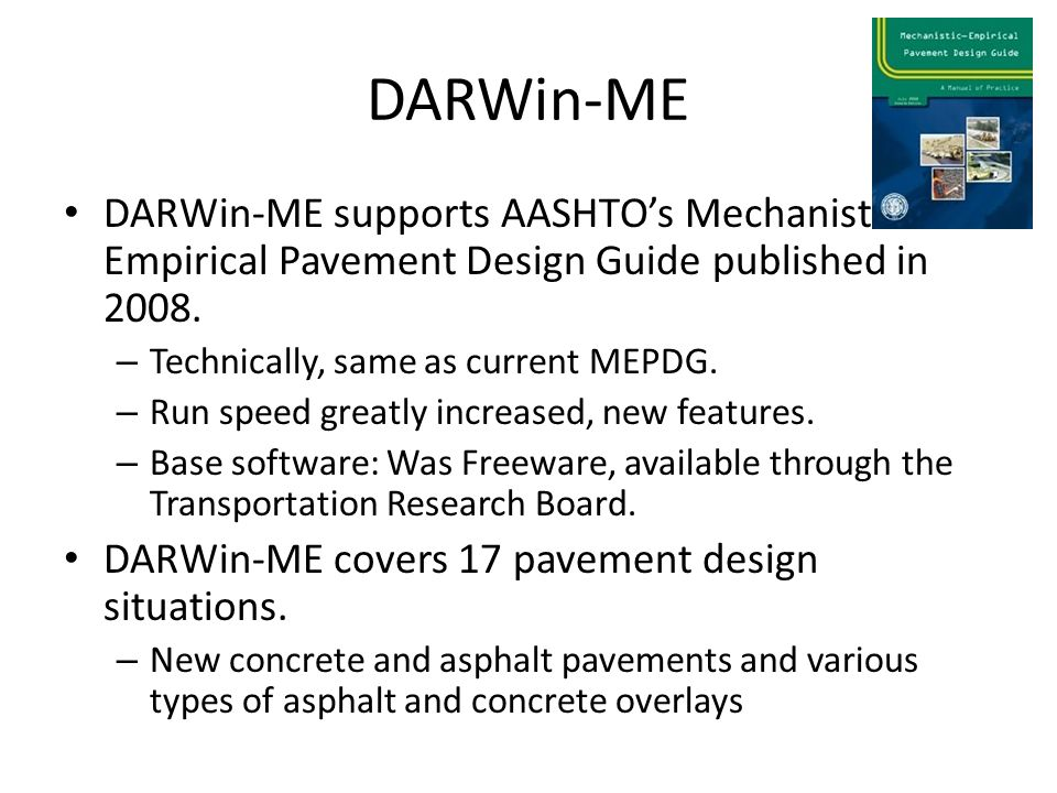 DARWin-ME DARWin-ME supports AASHTO's Mechanistic Empirical Pavement Design Guide published in 2008. – Technically, same as current MEPDG. – Run speed