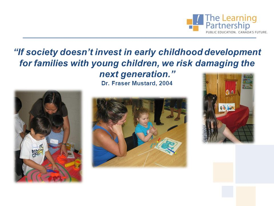 """If society doesn't invest in early childhood development for families with young children, we risk damaging the next generation."" Dr. Fraser Mustard,"