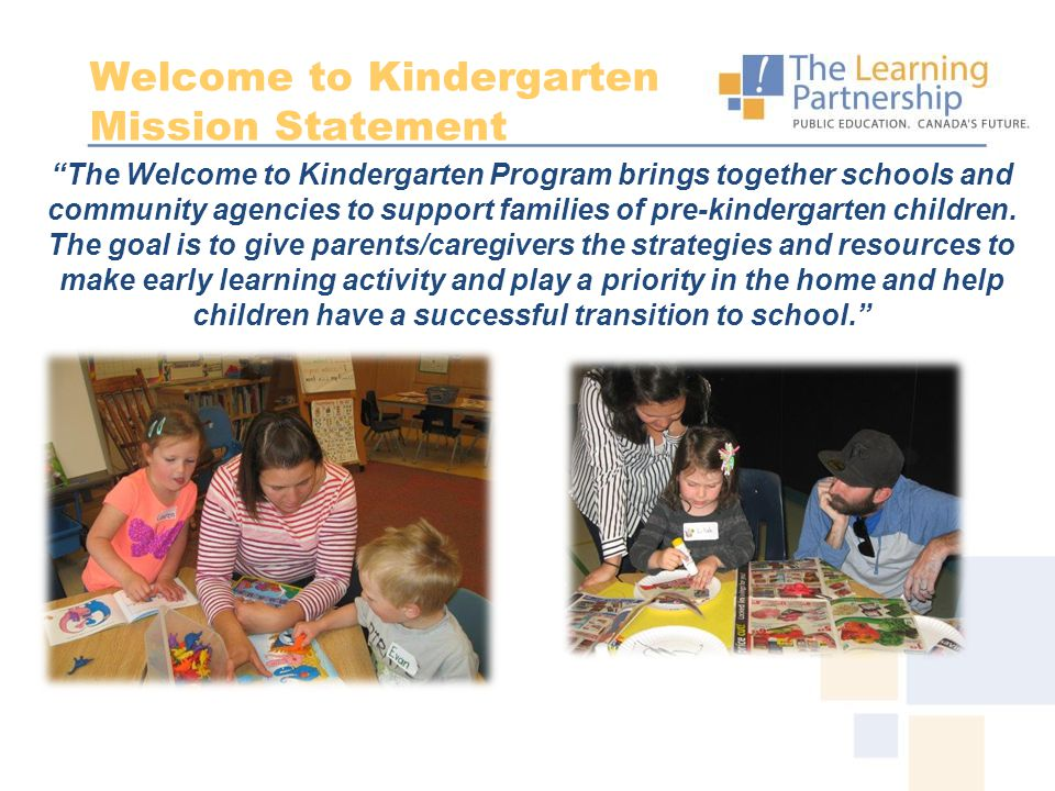 """The Welcome to Kindergarten Program brings together schools and community agencies to support families of pre-kindergarten children. The goal is to g"