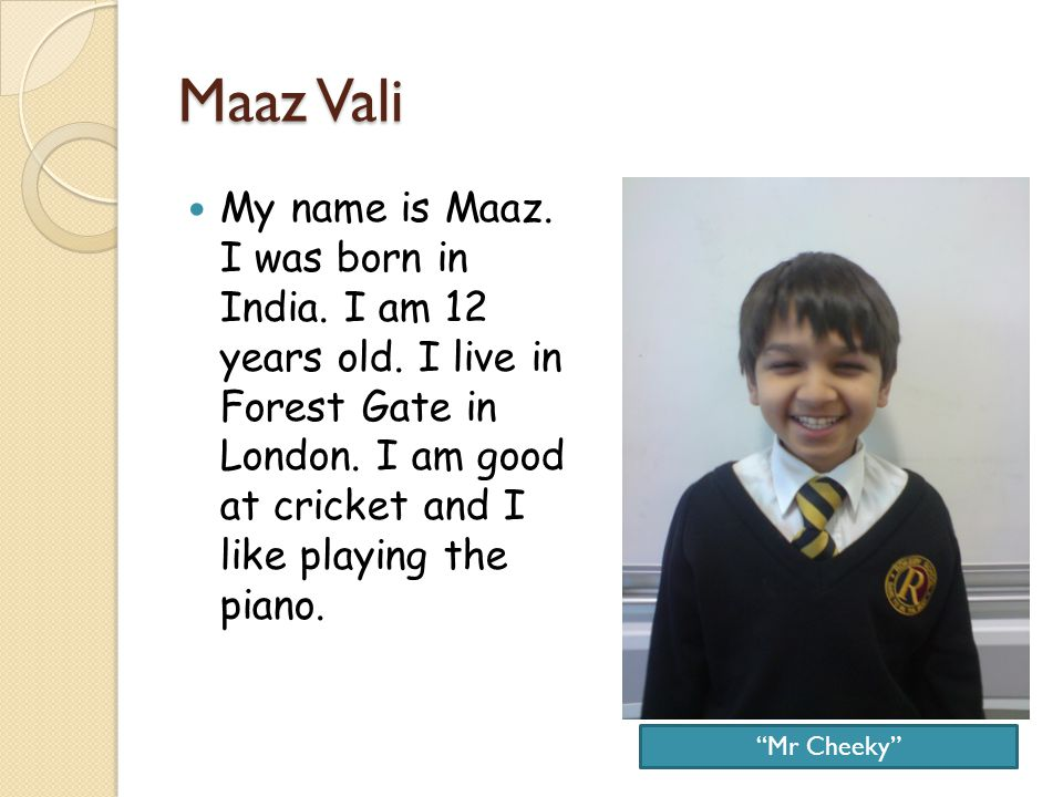 Maaz Vali My name is Maaz. I was born in India. I am 12 years old.