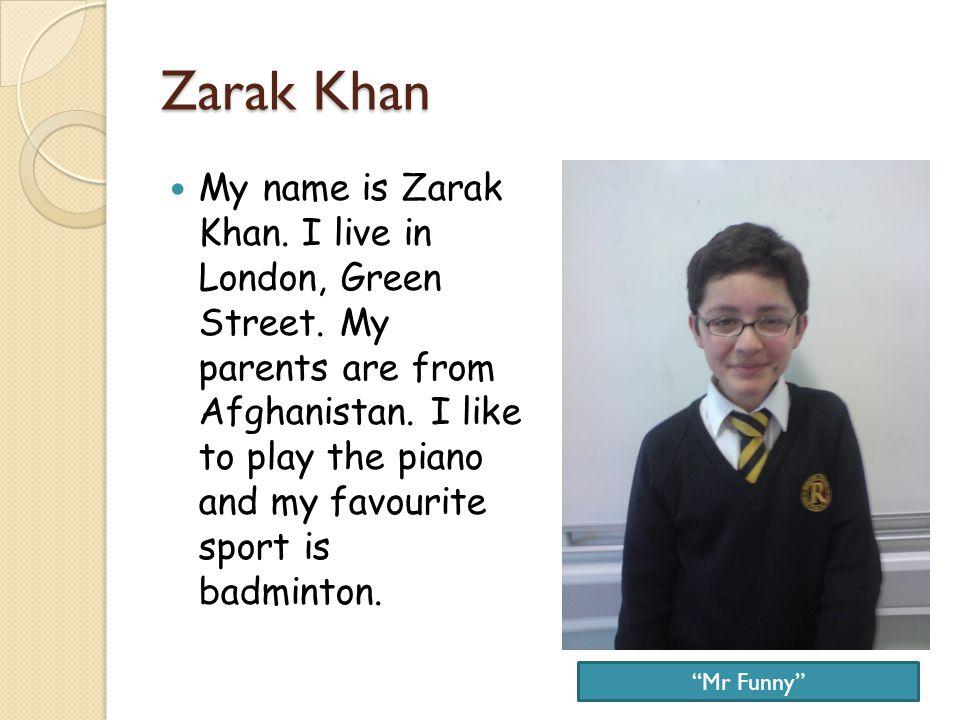 Zarak Khan My name is Zarak Khan. I live in London, Green Street.