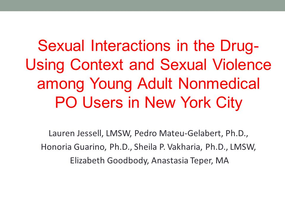 Sexual Interactions in the Drug- Using Context and Sexual Violence among Young Adult Nonmedical PO Users in New York City Lauren Jessell, LMSW, Pedro Mateu-Gelabert, Ph.D., Honoria Guarino, Ph.D., Sheila P.