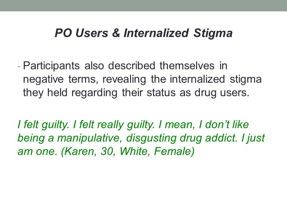 PO Users & Internalized Stigma - Participants also described themselves in negative terms, revealing the internalized stigma they held regarding their status as drug users.