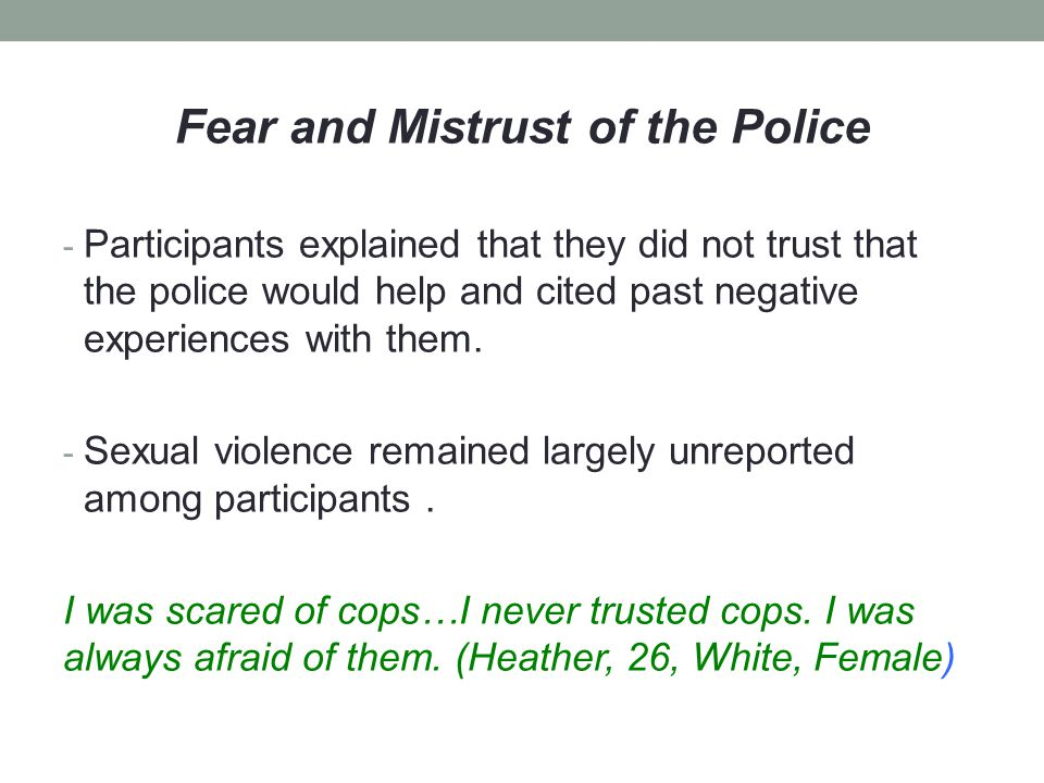 Fear and Mistrust of the Police - Participants explained that they did not trust that the police would help and cited past negative experiences with them.