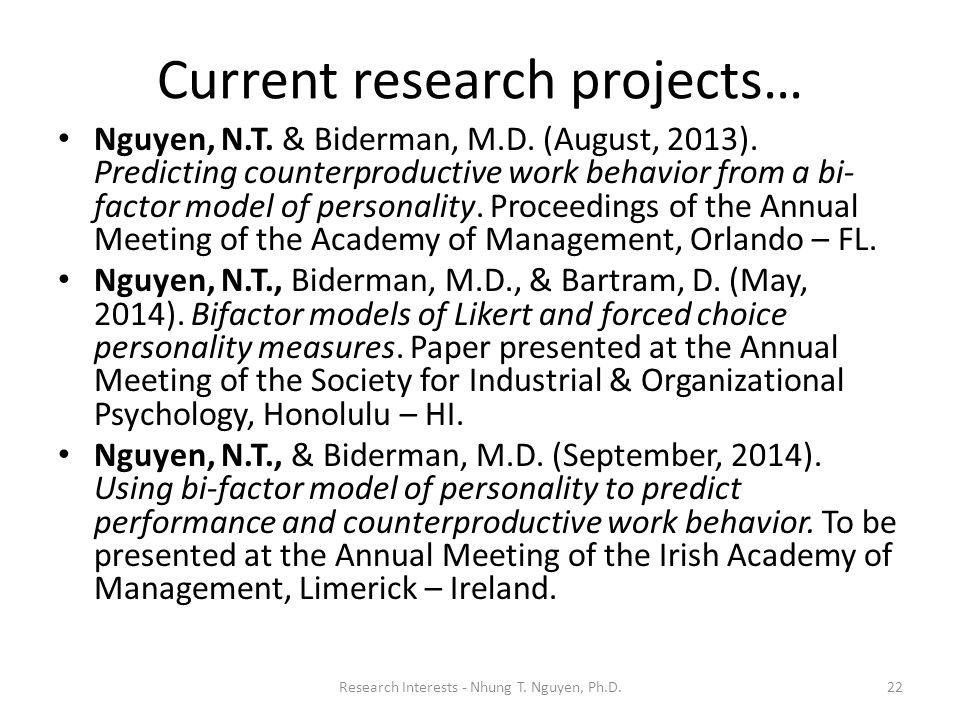 Current research projects… Nguyen, N.T. & Biderman, M.D. (August, 2013). Predicting counterproductive work behavior from a bi- factor model of persona