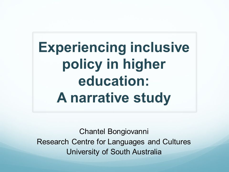 Experiencing inclusive policy in higher education: A narrative study Chantel Bongiovanni Research Centre for Languages and Cultures University of South Australia
