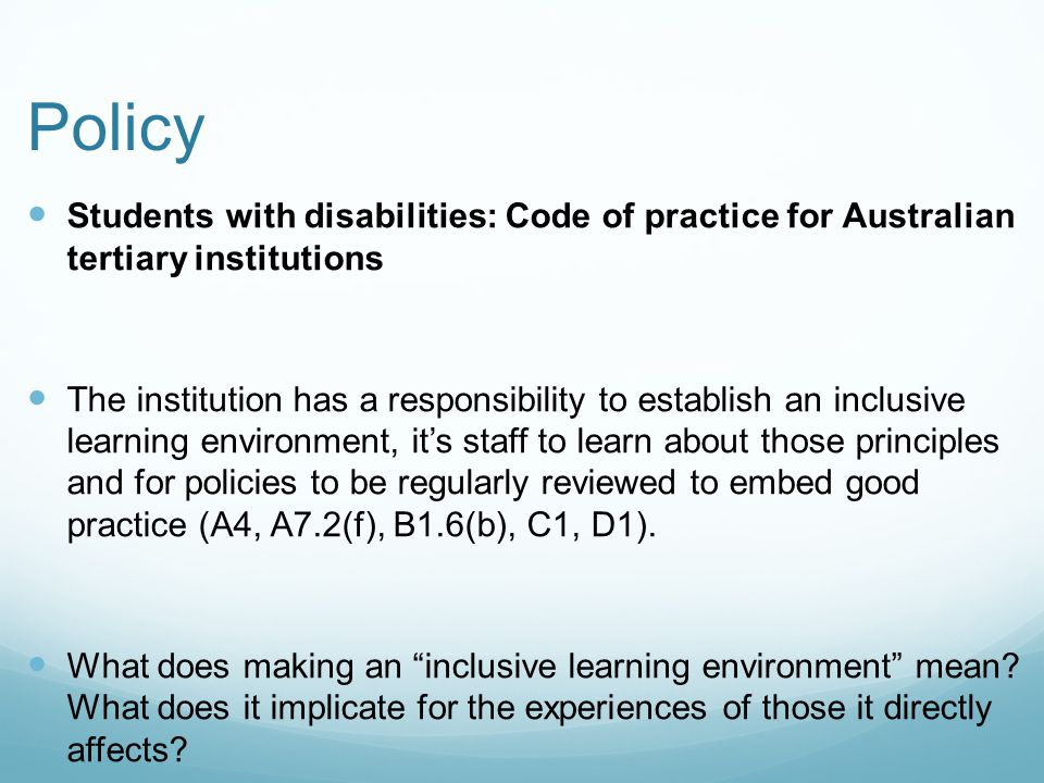 Policy Students with disabilities: Code of practice for Australian tertiary institutions The institution has a responsibility to establish an inclusive learning environment, it's staff to learn about those principles and for policies to be regularly reviewed to embed good practice (A4, A7.2(f), B1.6(b), C1, D1).