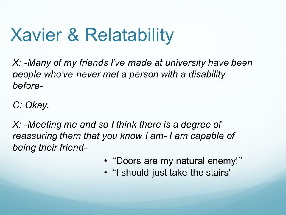 Xavier & Relatability X: -Many of my friends I've made at university have been people who've never met a person with a disability before- C: Okay.