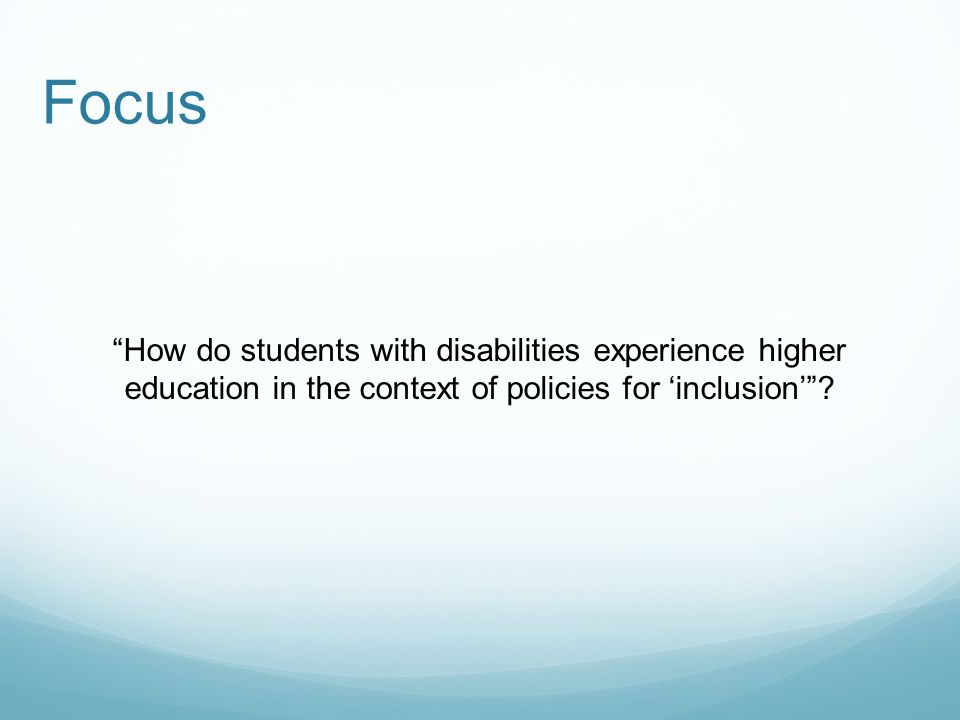 Focus How do students with disabilities experience higher education in the context of policies for 'inclusion'