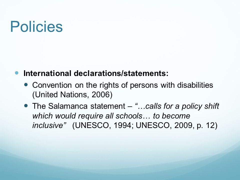 Policies International declarations/statements: Convention on the rights of persons with disabilities (United Nations, 2006) The Salamanca statement – …calls for a policy shift which would require all schools… to become inclusive (UNESCO, 1994; UNESCO, 2009, p.