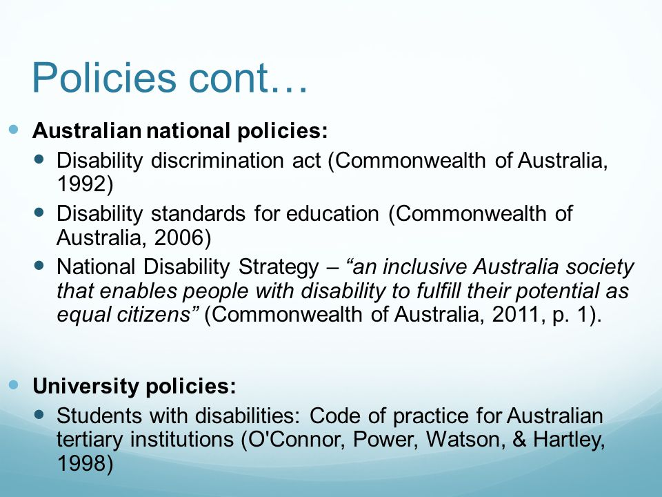 Policies cont… Australian national policies: Disability discrimination act (Commonwealth of Australia, 1992) Disability standards for education (Commonwealth of Australia, 2006) National Disability Strategy – an inclusive Australia society that enables people with disability to fulfill their potential as equal citizens (Commonwealth of Australia, 2011, p.