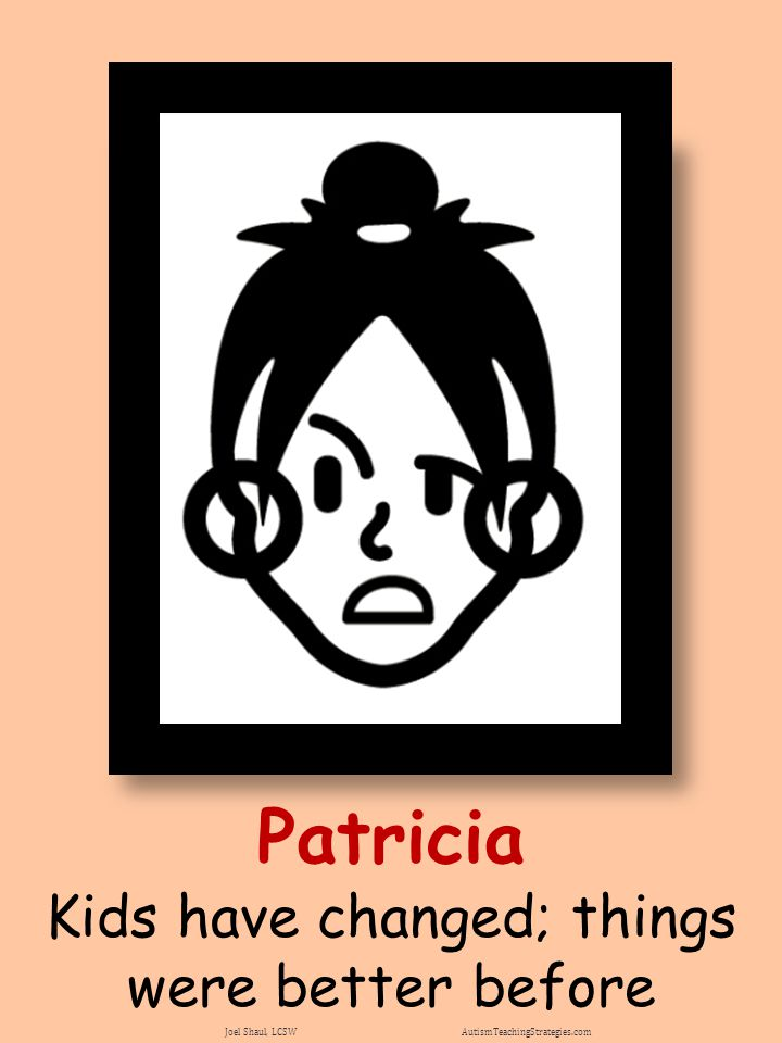 Patricia Kids have changed; things were better before Joel Shaul, LCSW AutismTeachingStrategies.com