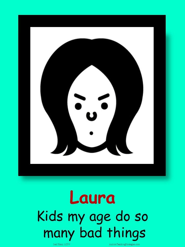 Laura Kids my age do so many bad things Joel Shaul, LCSW AutismTeachingStrategies.com
