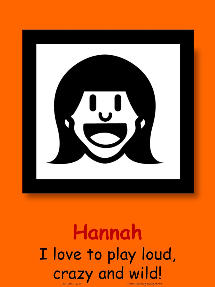 Hannah I love to play loud, crazy and wild! Joel Shaul, LCSW AutismTeachingStrategies.com