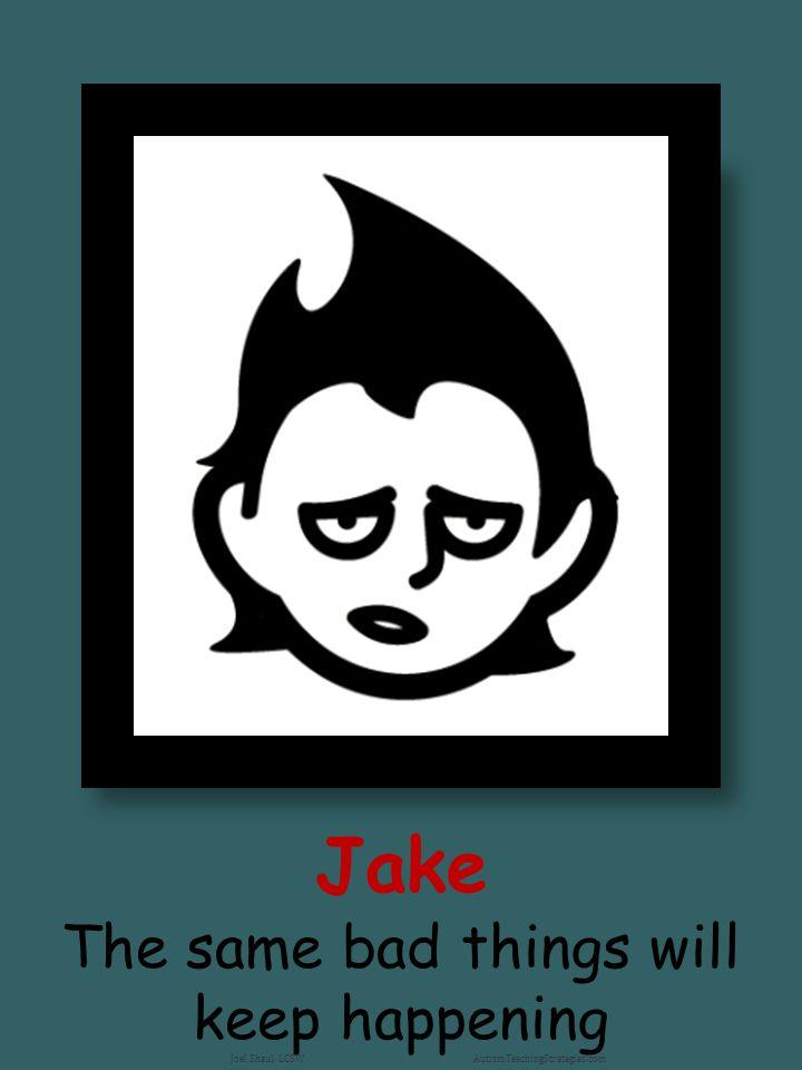 Jake The same bad things will keep happening Joel Shaul, LCSW AutismTeachingStrategies.com