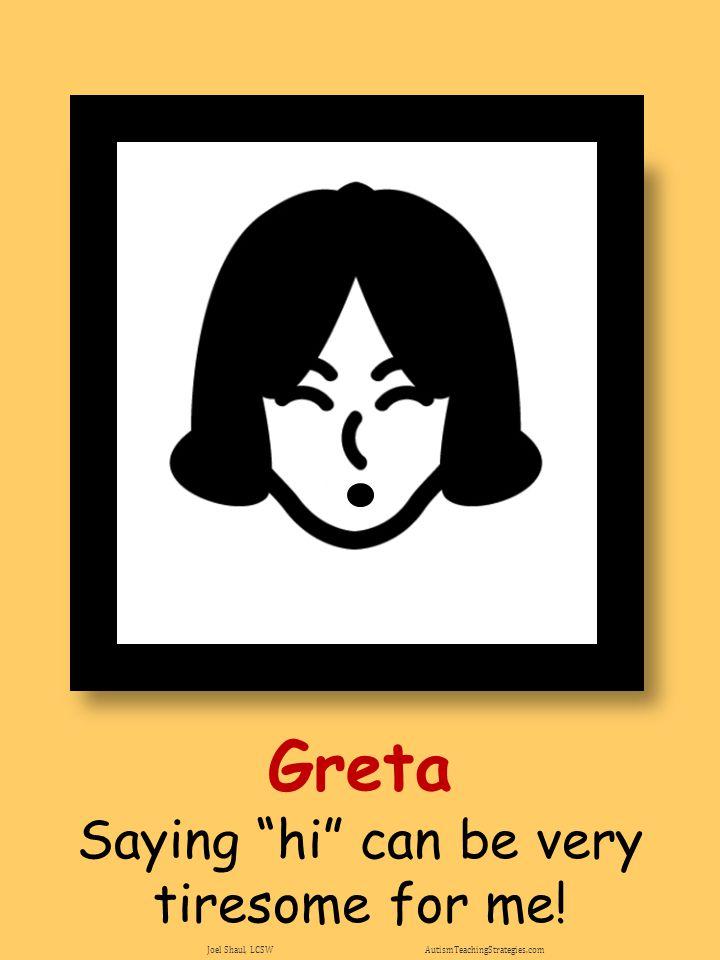 "Greta Saying ""hi"" can be very tiresome for me! Joel Shaul, LCSW AutismTeachingStrategies.com"