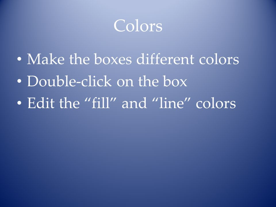 "Colors Make the boxes different colors Double-click on the box Edit the ""fill"" and ""line"" colors"