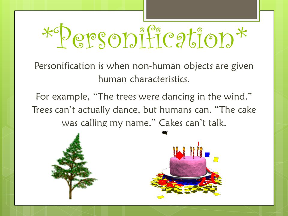 *Personification* Personification is when non-human objects are given human characteristics.
