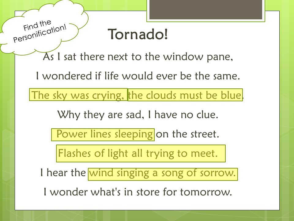 Tornado! As I sat there next to the window pane, I wondered if life would ever be the same. The sky was crying, the clouds must be blue. Why they are