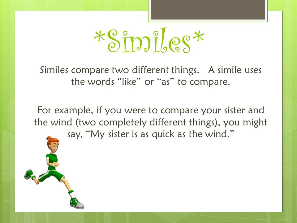 """*Similes* Similes compare two different things. A simile uses the words """"like"""" or """"as"""" to compare. For example, if you were to compare your sister and"""