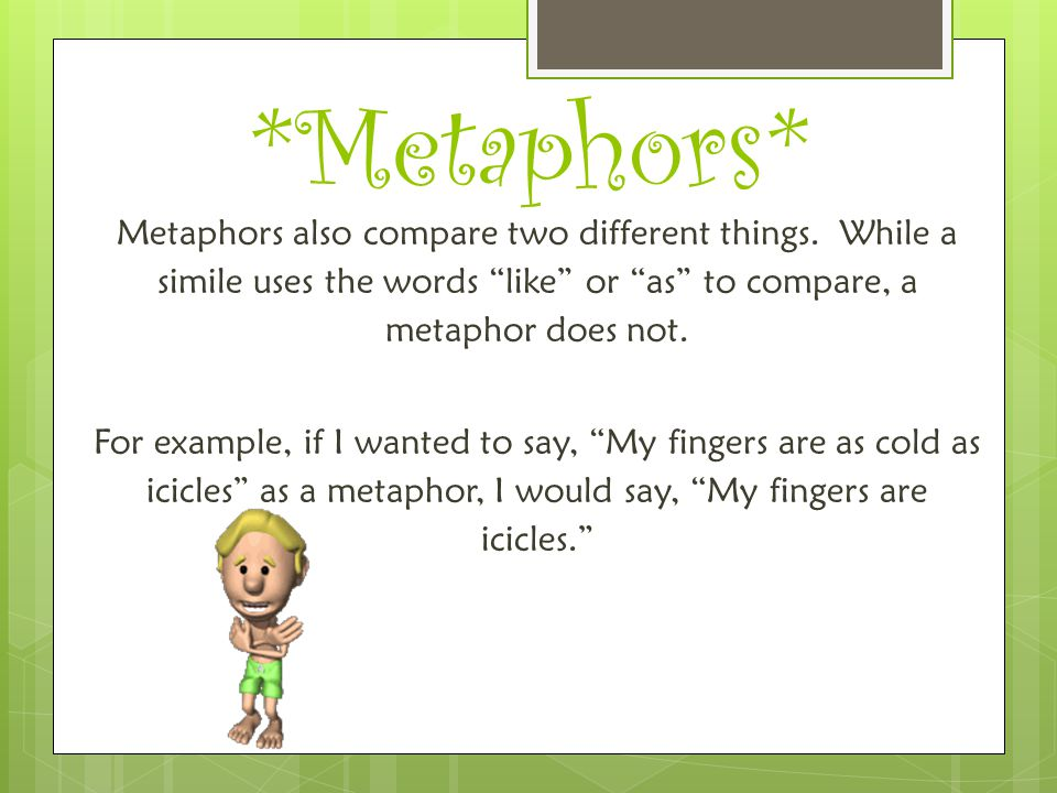 """*Metaphors* Metaphors also compare two different things. While a simile uses the words """"like"""" or """"as"""" to compare, a metaphor does not. For example, if"""
