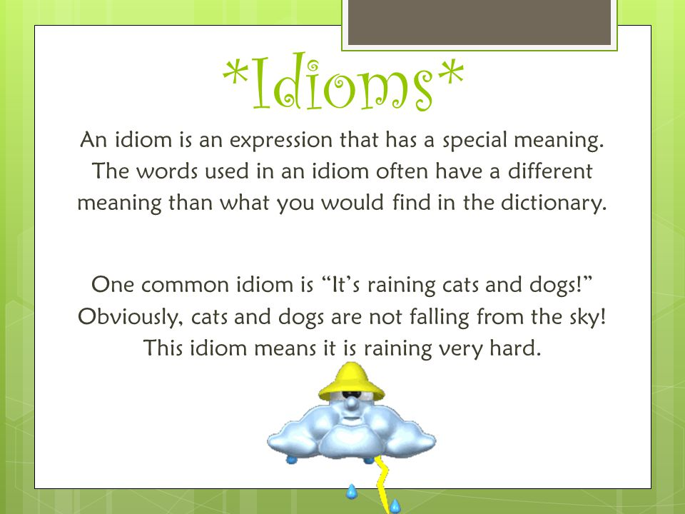 *Idioms* An idiom is an expression that has a special meaning. The words used in an idiom often have a different meaning than what you would find in t