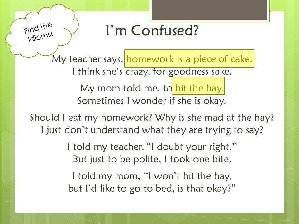 I'm Confused.My teacher says, homework is a piece of cake.