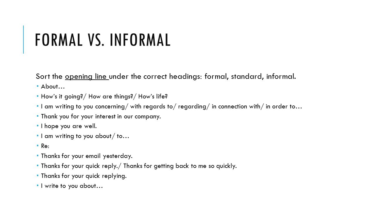 FORMAL VS. INFORMAL Sort the opening line under the correct headings: formal, standard, informal.  About…  How's it going?/ How are things?/ How's l