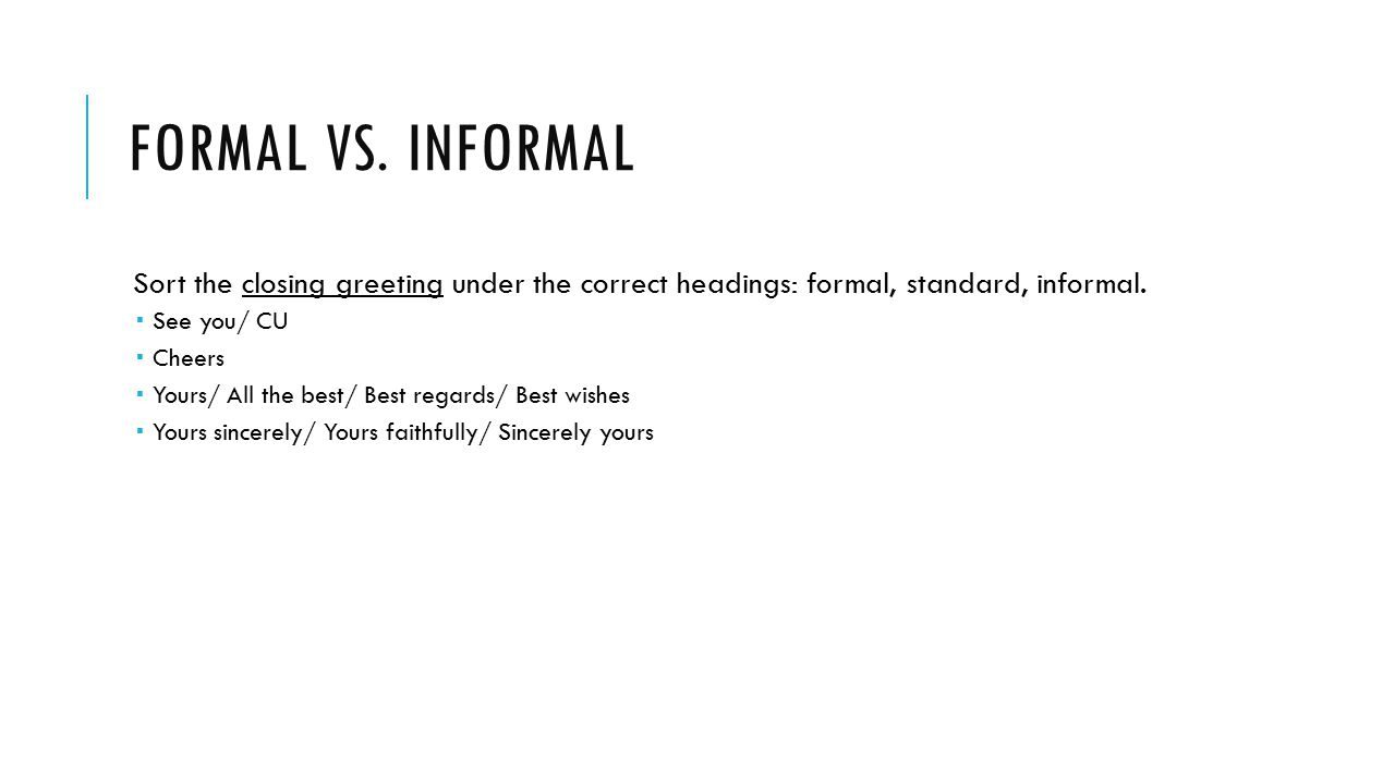 FORMAL VS. INFORMAL Sort the closing greeting under the correct headings: formal, standard, informal.  See you/ CU  Cheers  Yours/ All the best/ Be