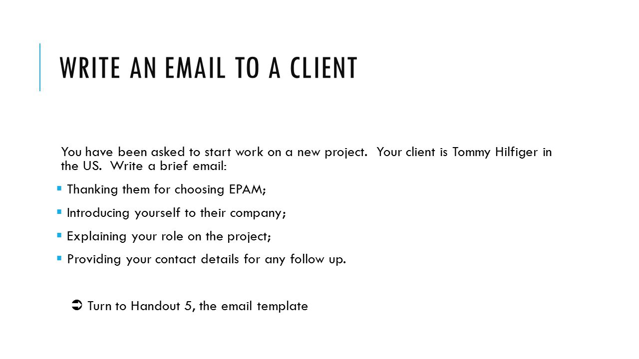 WRITE AN EMAIL TO A CLIENT You have been asked to start work on a new project. Your client is Tommy Hilfiger in the US. Write a brief email:  Thankin