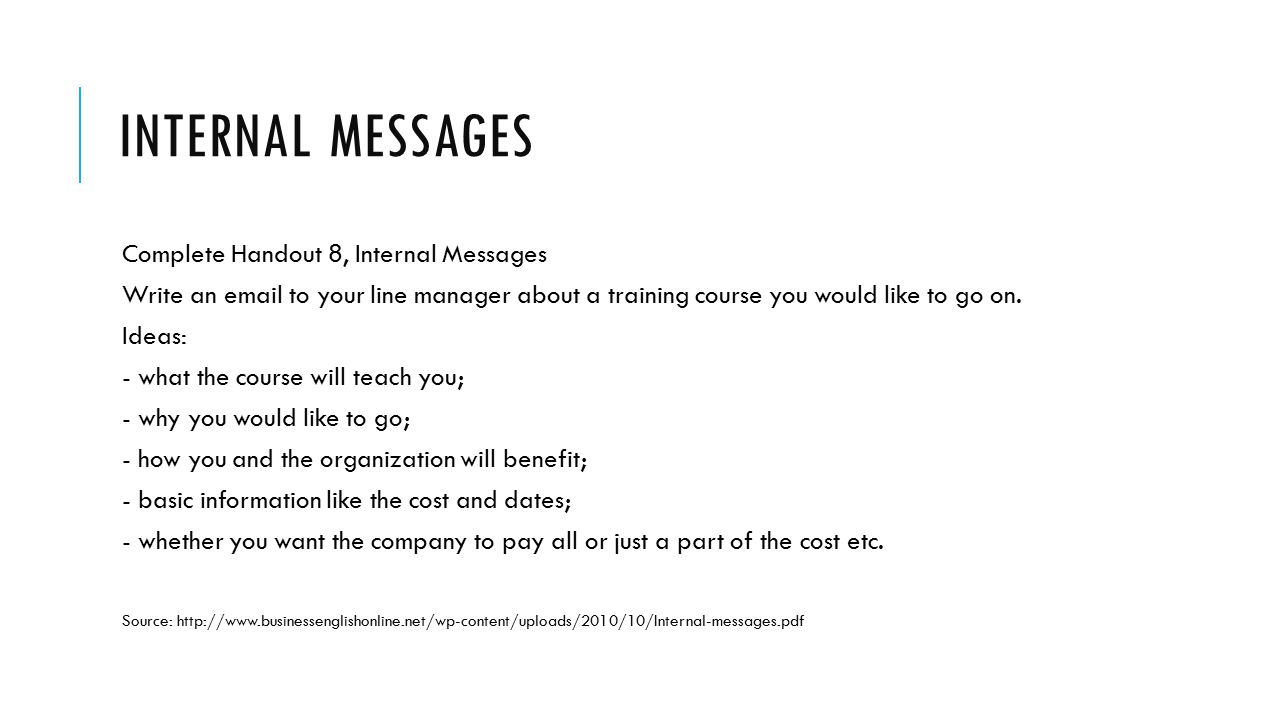 INTERNAL MESSAGES Complete Handout 8, Internal Messages Write an email to your line manager about a training course you would like to go on.