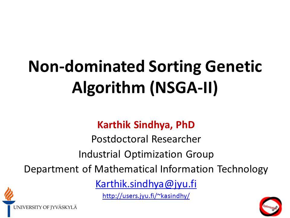 Non-dominated Sorting Genetic Algorithm (NSGA-II) Karthik Sindhya, PhD Postdoctoral Researcher Industrial Optimization Group Department of Mathematical Information Technology Karthik.sindhya@jyu.fi http://users.jyu.fi/~kasindhy/