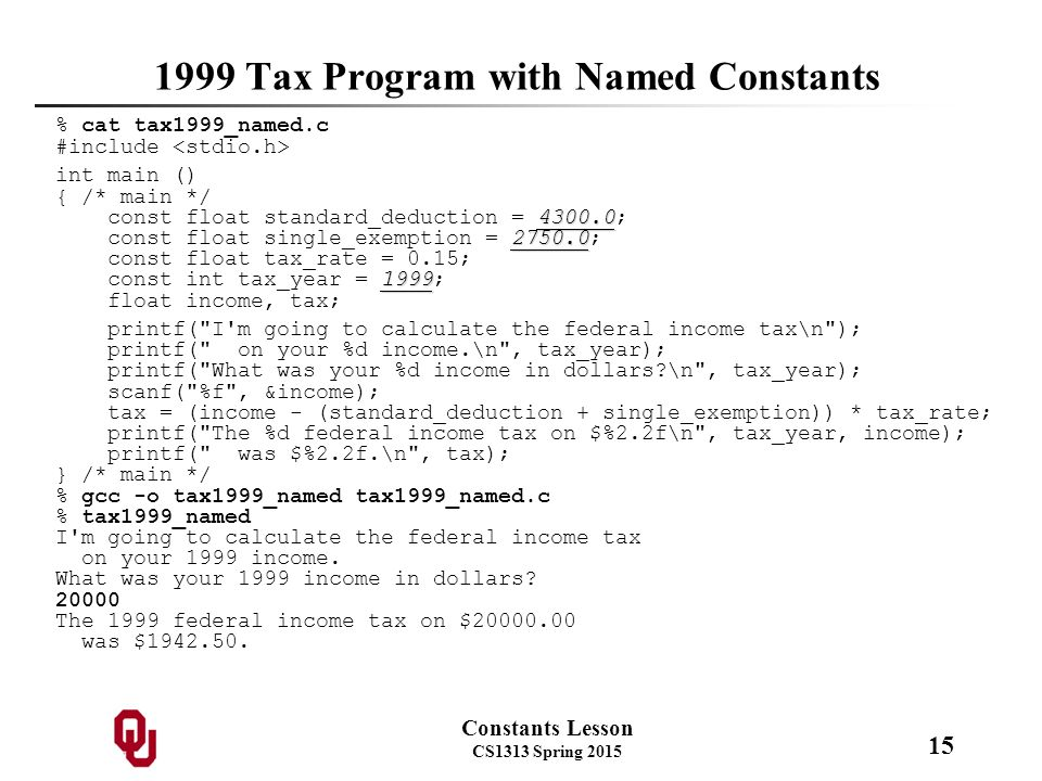 Constants Lesson CS1313 Spring 2015 15 1999 Tax Program with Named Constants % cat tax1999_named.c #include int main () { /* main */ 4300.0 const float standard_deduction = 4300.0; 2750.0 const float single_exemption = 2750.0; const float tax_rate = 0.15; 1999 const int tax_year = 1999; float income, tax; printf( I m going to calculate the federal income tax\n ); printf( on your %d income.\n , tax_year); printf( What was your %d income in dollars \n , tax_year); scanf( %f , &income); tax = (income - (standard_deduction + single_exemption)) * tax_rate; printf( The %d federal income tax on $%2.2f\n , tax_year, income); printf( was $%2.2f.\n , tax); } /* main */ % gcc -o tax1999_named tax1999_named.c % tax1999_named I m going to calculate the federal income tax on your 1999 income.