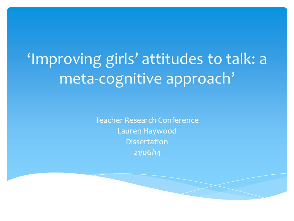 'Improving girls' attitudes to talk: a meta-cognitive approach' Teacher Research Conference Lauren Haywood Dissertation 21/06/14