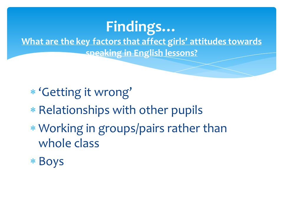  'Getting it wrong'  Relationships with other pupils  Working in groups/pairs rather than whole class  Boys Findings… What are the key factors that affect girls' attitudes towards speaking in English lessons