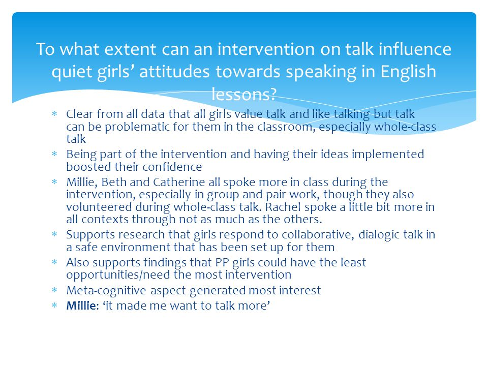  Clear from all data that all girls value talk and like talking but talk can be problematic for them in the classroom, especially whole-class talk  Being part of the intervention and having their ideas implemented boosted their confidence  Millie, Beth and Catherine all spoke more in class during the intervention, especially in group and pair work, though they also volunteered during whole-class talk.