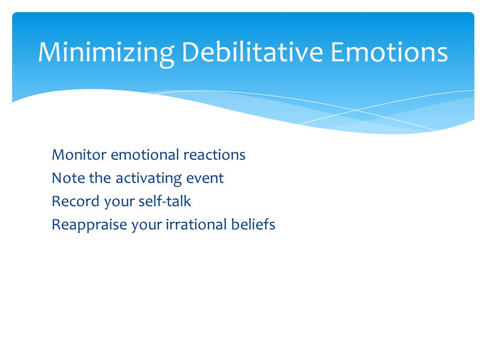 Monitor emotional reactions Note the activating event Record your self-talk Reappraise your irrational beliefs Minimizing Debilitative Emotions