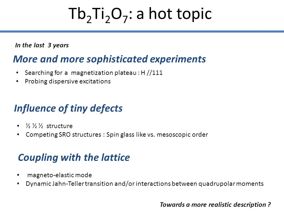 Tb 2 Ti 2 O 7 : a hot topic More and more sophisticated experiments Influence of tiny defects Coupling with the lattice In the last 3 years Searching for a magnetization plateau : H //111 Probing dispersive excitations ½ ½ ½ structure Competing SRO structures : Spin glass like vs.